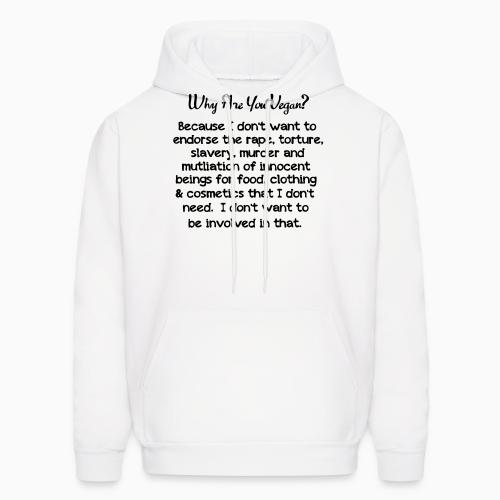 Why are yon vegan? because i dont want to endorse the rape, torture, slavery, murder and mutliation of innocent beings for food, clothing  cosmetics that i dont need - Vegan Hooded sweatshirt
