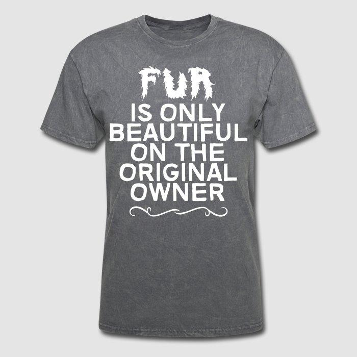 Fur is only beautiful on the original owner  - Animal Rights Activism T-shirt