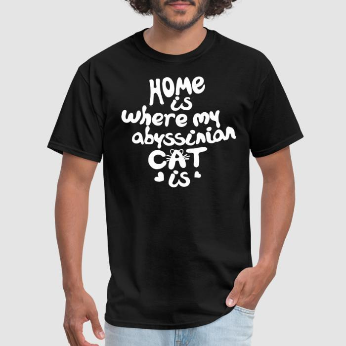 Home is where my abyssinian cat is - Cat Breeds T-shirt