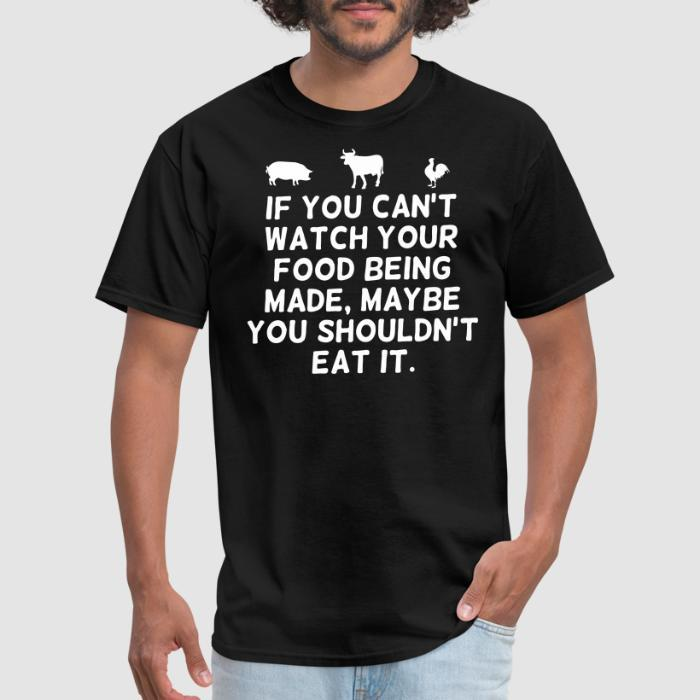 If you can't watch your food being made, maybe you shouldn't eat it - Animal Rights Activism T-shirt