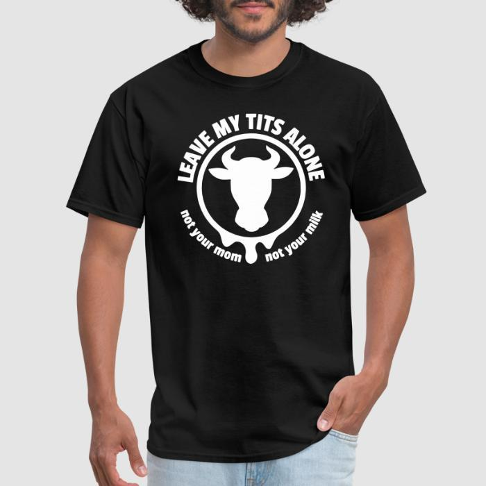 Leave my tits alone! Not your mom, not your milk - Animal Rights Activism T-shirt