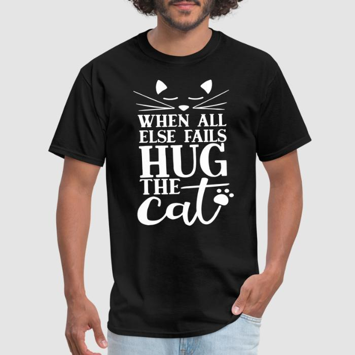 When all else fails hug the cat  - Cats Lovers T-shirt
