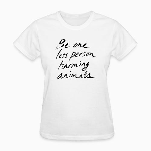 Be one less person harming animals - Animal Rights Activism Women T-shirt