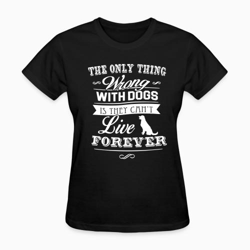 The only thing wrong with dogs is they can't live forever  - Dogs Lovers Women T-shirt