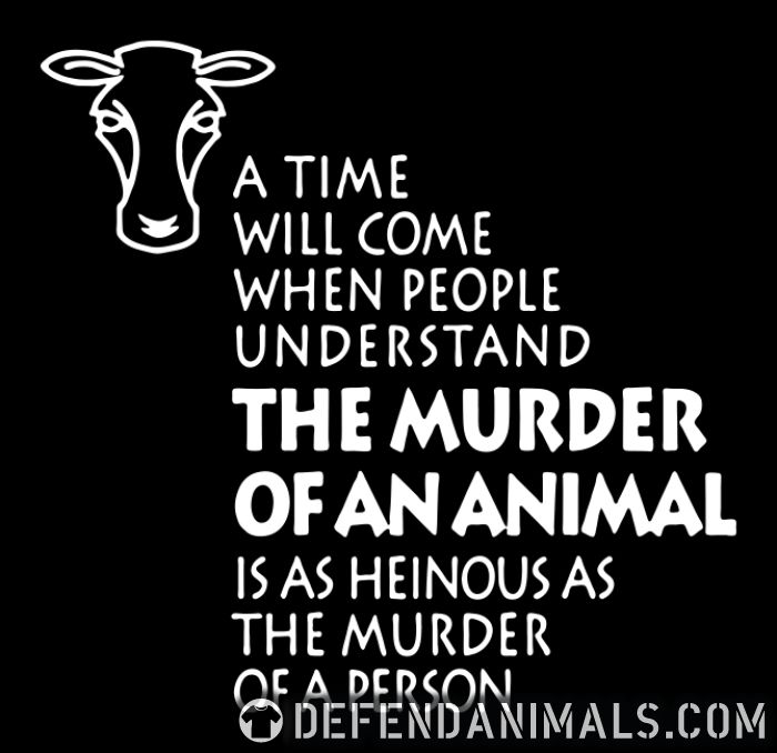 A time will come when people understand the murder of an animal is as heinous as the murder of a person  - Animal Rights Activism T-shirt