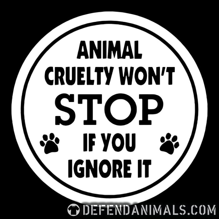 Animal cruelty won't stop if you ignore it - Animal Rights Activism T-shirt