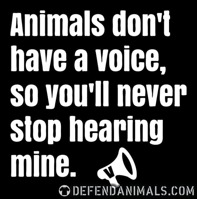 Animals don' have a voice, so you'll never stop hearing mine - Animal Rights Activism T-shirt