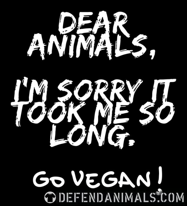 Dear animals, i'm sorry it took me so long. Go vegan! - Animal Rights Activism Women Organic T-shirt