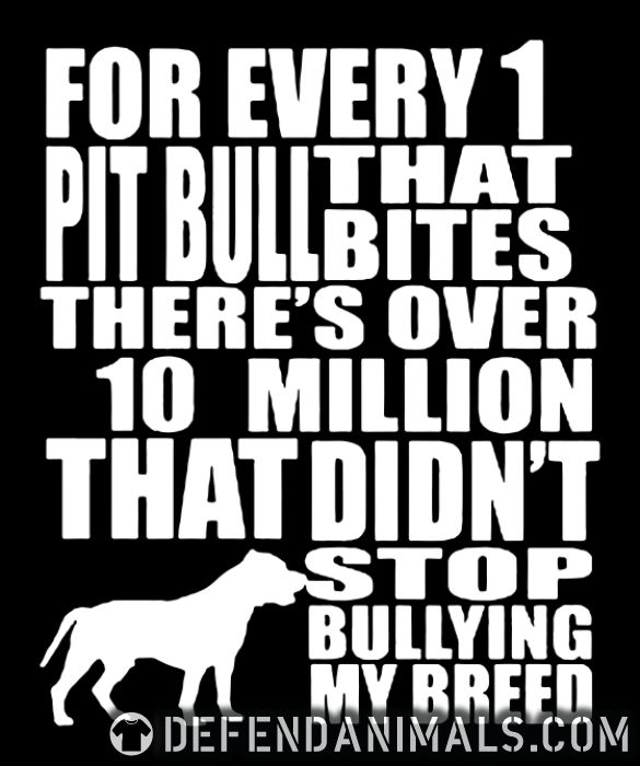 for every 1 that pitbull bites there's over 10 million that didn't stop bullying my breed  - Dog Breeds Women Organic T-shirt