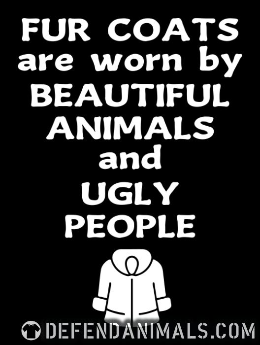 Fur coats are worn by beautiful animals and ugly people - Animal Rights Activism T-shirt