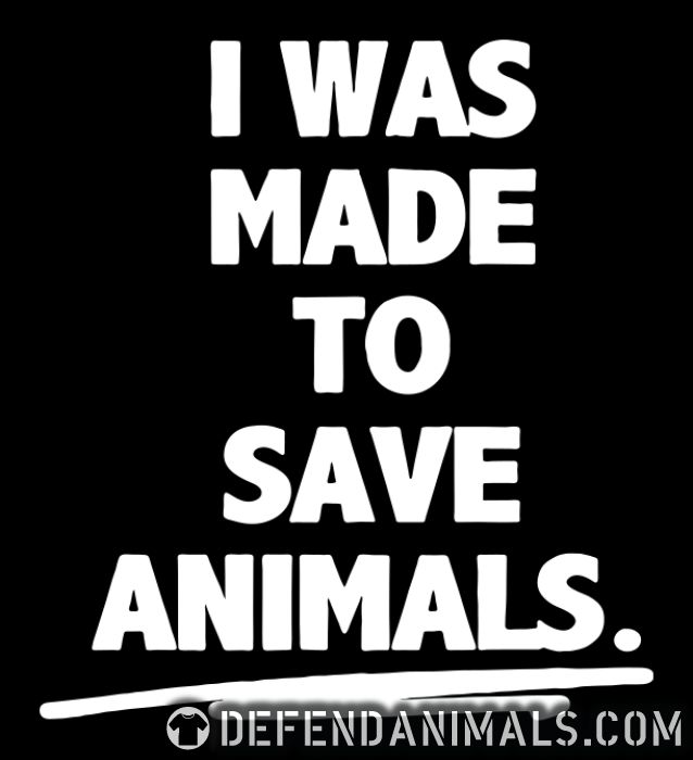 I was made to save animals - Animal Rights Activism T-shirt