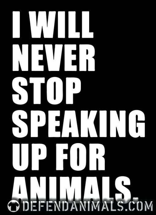 I will never stop speaking up for animals - Animal Rights Activism T-shirt