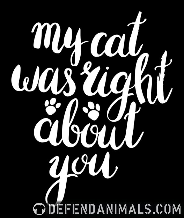 My cat was right about you  - Cats Lovers T-shirt