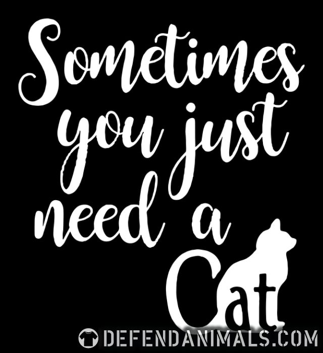 Sometimes you just need a cat  - Cats Lovers T-shirt