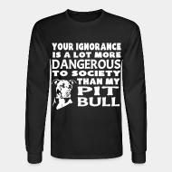 Long sleeves Your ignorance is a lot more dangerous to society than my pitbull