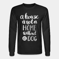 Long sleeves A house is not a home without a dog
