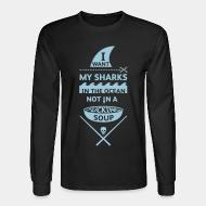 Long sleeves I want mt sharks in the ocean not in a fucking soup