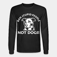 Long sleeves Ban stupid people not dogs!