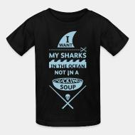 Children t-shirt I want mt sharks in the ocean not in a fucking soup