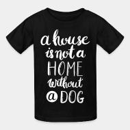 Children t-shirt A house is not a home without a dog