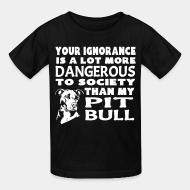 Kid tshirt Your ignorance is a lot more dangerous to society than my pitbull