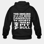 Zip hoodie Your ignorance is a lot more dangerous to society than my pitbull