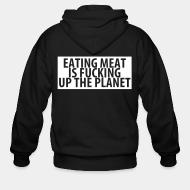 Zip hoodie Eating meat is fucking up the planet