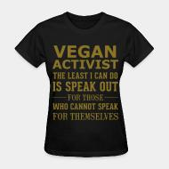 Women's t-shirt Vegan activist the least i can do is speak out for those who cannot speak for themselves