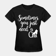 Women T-shirt Sometimes you just need a cat
