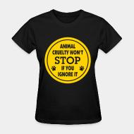 Women's t-shirt Animal crualty won't stop if you ignore it