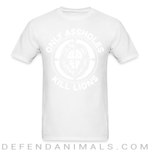 Only assholes kill lions - Animal Rights Activism T-shirt