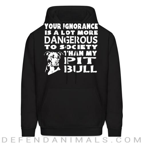 Your ignorance is a lot more dangerous to society than my pit bull - Dogs Lovers Hooded sweatshirt