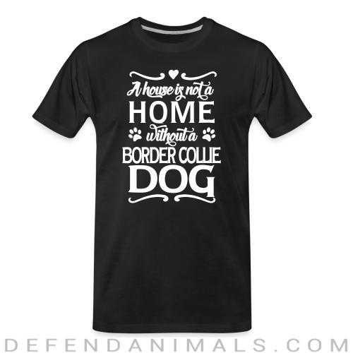 A house is not a home without a  Border Collie dog - Dog Breeds Organic T-shirt