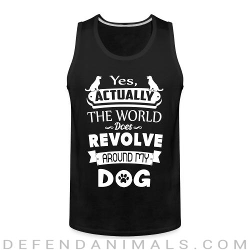 yes actually the world does revolve around my dog  - Dogs Lovers Tank top
