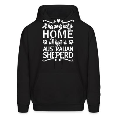 Hoodie A house is not a home without a Australian Shepherd