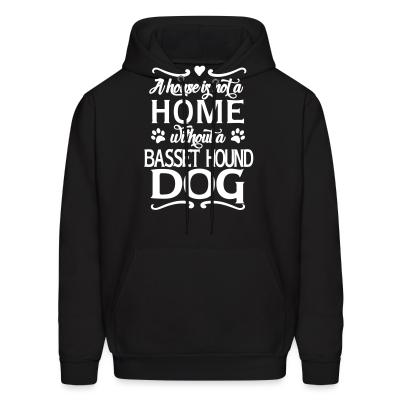 Hoodie A house is not a home without a Basset Hound Dog