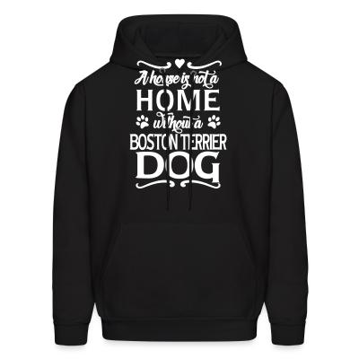 Hoodie A house is not a home without a boston terrier dog