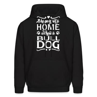 Hoodie a house is not a home without a bulldog