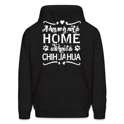Hoodie A house is not a home without a chihuahua