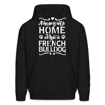 Hoodie a house is not a home without a french bulldog