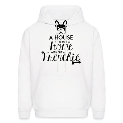 Hoodie A house is not a home without a frenchie