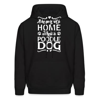 Hoodie A house is not a home without a poodle dog