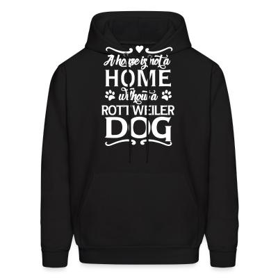 Hoodie A house is not a home without a rottweiler dog