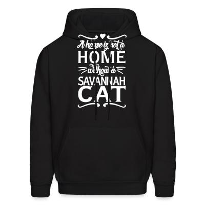 Hoodie A house is not a home without a savannah cat
