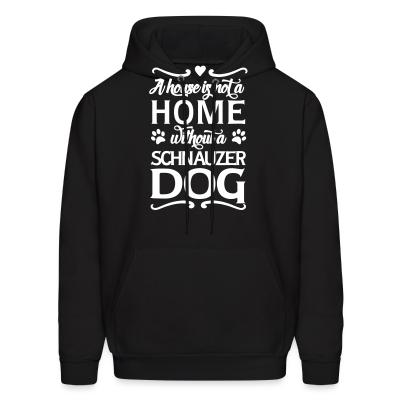 Hoodie A house is not a home without a schnauzer dog