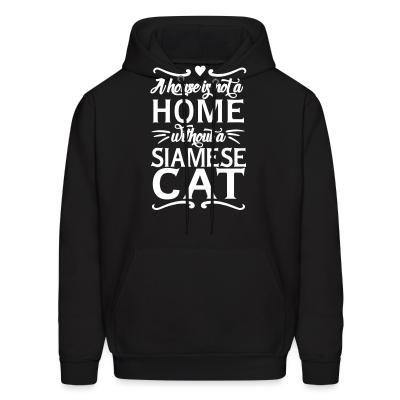Hoodie A house is not a home without a siamese cat