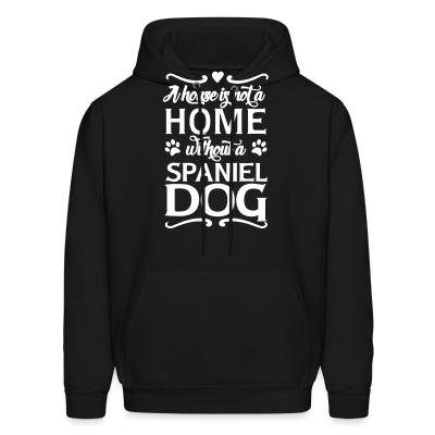 Hoodie A house is not a home without a spiniel dog