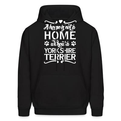 Hoodie A house is not a home without a yorkshire terrier