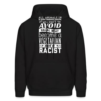 Hoodie All animals in slaughterhouses suffer. If you want to avoid halal meat become a vegetarian not a racist