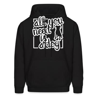 Hoodie All you need is dog